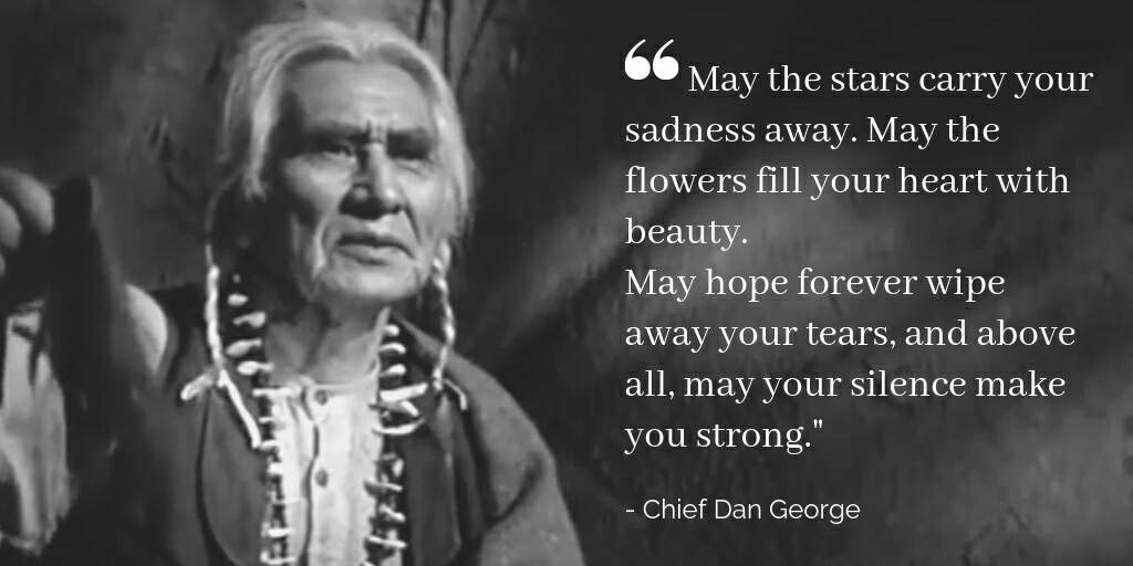 May the stars carry your sadness away. May the flowers fill your heart with beauty. May hope forever wipe away your tears, and above all, may your silence make you strong.Chief Dan George