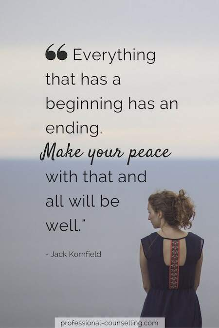 Everything that has a beginning has an ending. Make your peace with that and all will be well. -Jack Kornfield