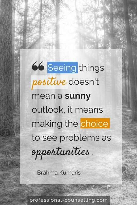 Seeing things positive doesn't mean a sunny outlook, it means making the choice to see problems as opportunities. -Brahma Kumaris