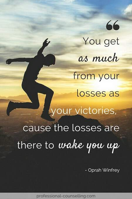 You get as much from your losses as your victories, cause the losses are there to wake you up. -Oprah Winfrey