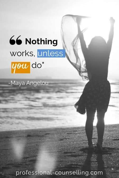 Nothing works unless you do. -Maya Angelou