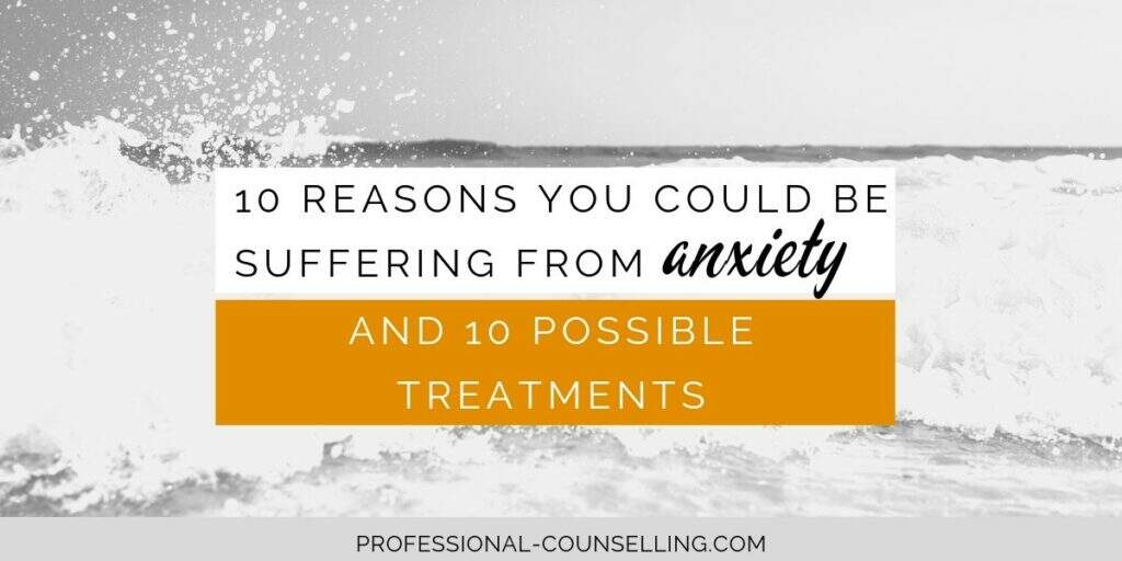 10 reasons you could be suffering from anxiety and 10 possible treatments