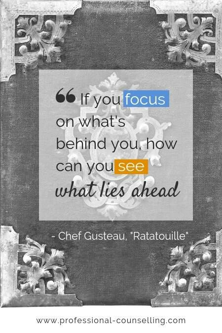 If you focus on what's behind you, how can you see what lies ahead.' -Chef Auguste Gusteau in Ratatouille