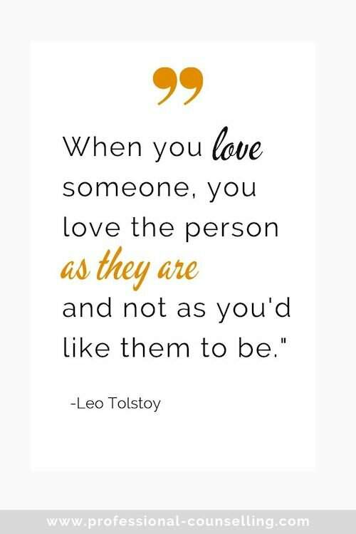 'When you love someone, you love the person as they are, and not as you'd like them to be.' -Leo Tolstoy