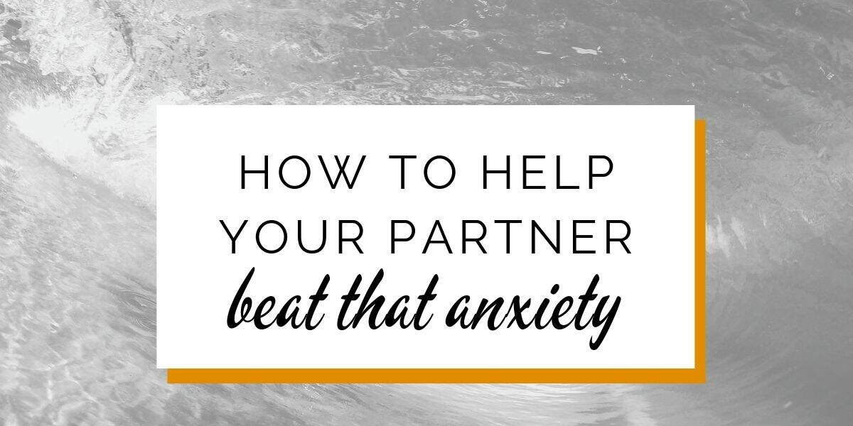 How to help your partner beat that anxiety
